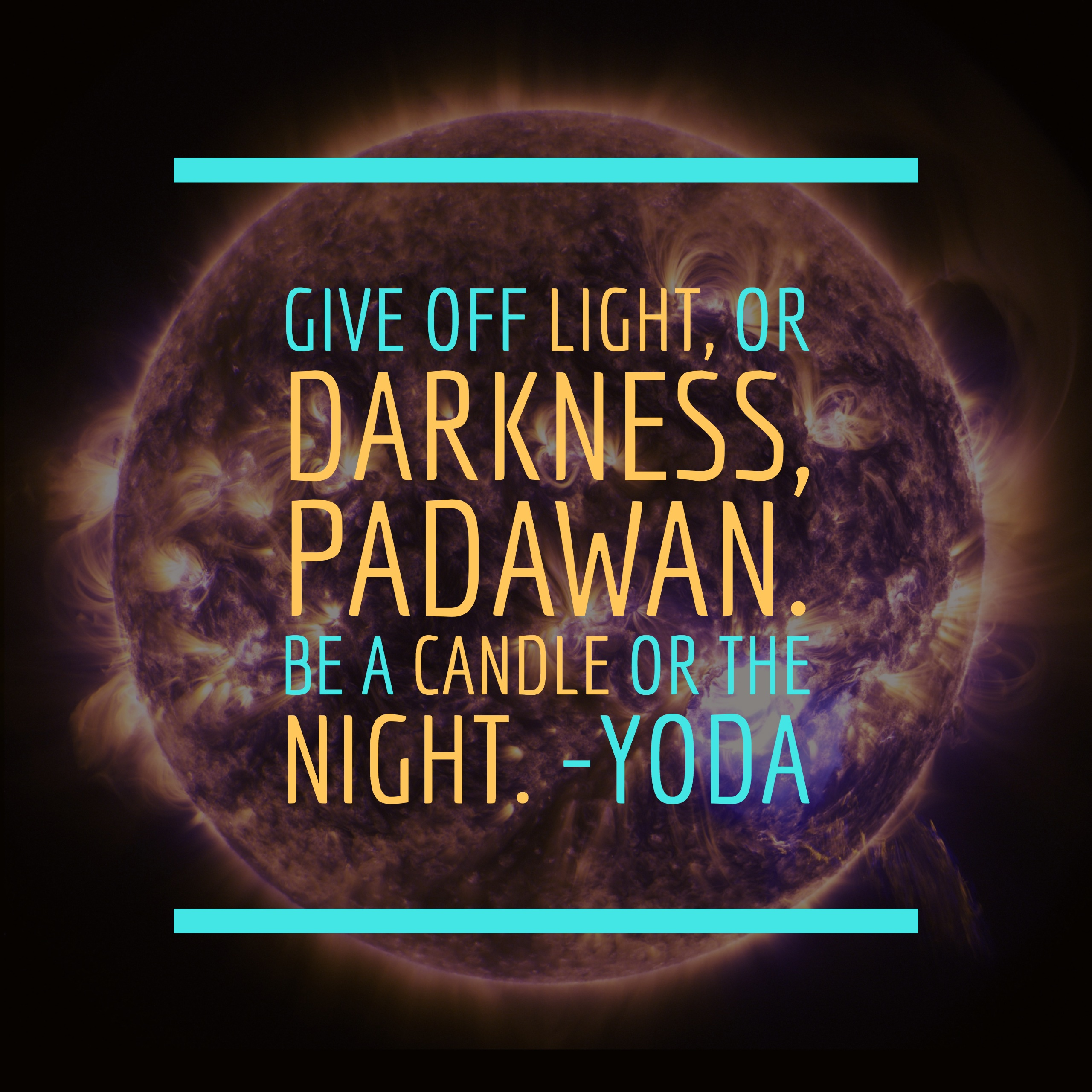 Give off light, or darkness, Padawan. Be a candle or the night. -Yoda