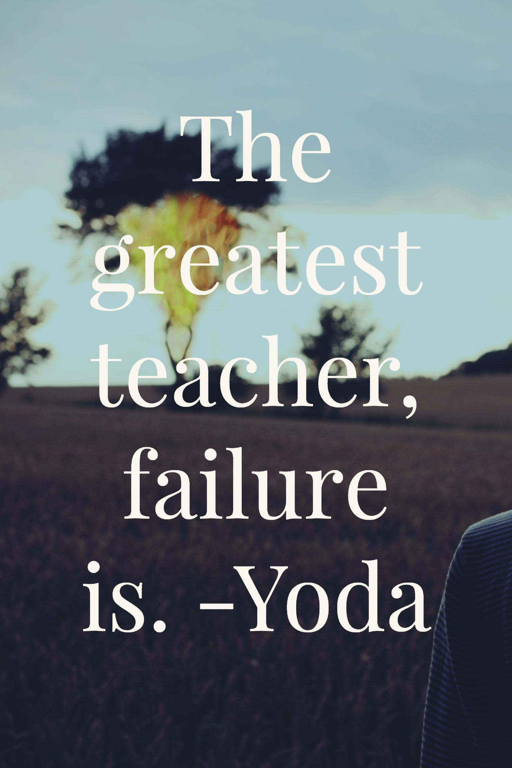 The greatest teacher, failure is.-yoda